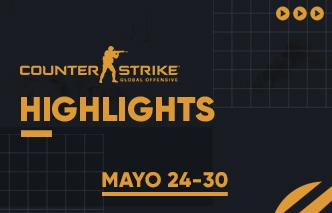 CSGO | Highlights - 24 al 30 de Mayo.